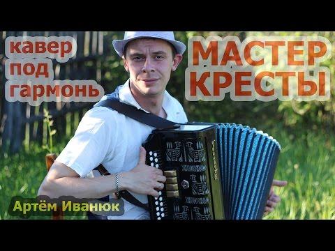 МАСТЕР - КРЕСТЫ (кавер под гармонь от Артёма Иванюка)