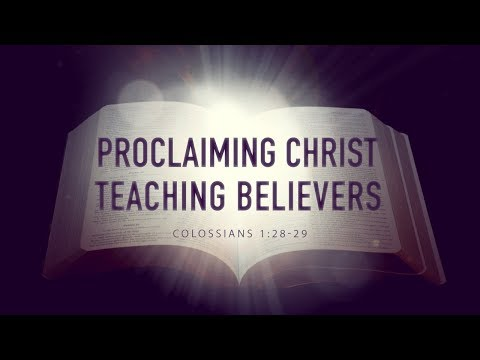 Proclaiming Christ Teaching Believers (Colossians 1:28-29)