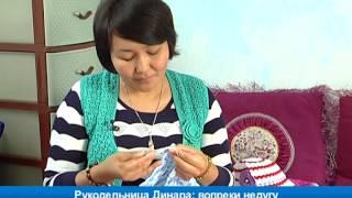 Рукодельница Динара: вопреки недугу