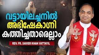 Fr. Xavier Khan Vattayil - വട്ടായിലച്ചനിൽ അഭിഷേകാഗ്നി കത്തിച്ചതാര്