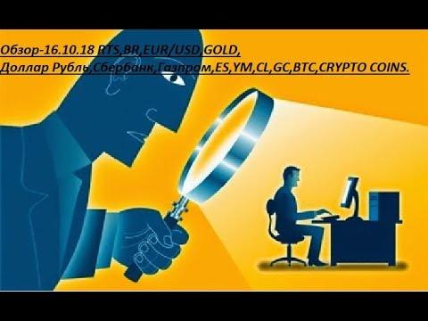 Обзор-16.10.18 RTS,BR,EUR/USD,GOLD, Доллар Рубль,Сбербанк,Газпром,ES,YM,CL,GC,BTC,CRYPTO COINS