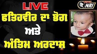ਫ਼ਤਿਹਵੀਰ ਅੰਤਿਮ ਅਰਦਾਸ Fatehveer Bhog Live From Sangrur