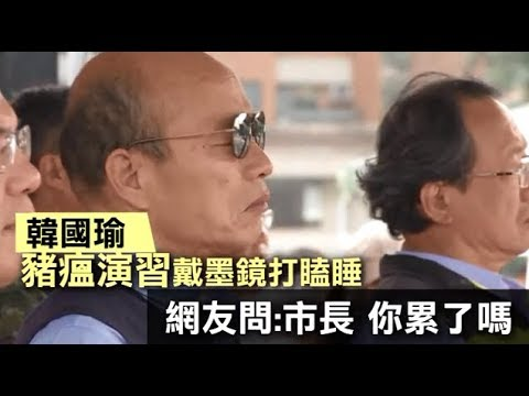 市長累了!韓國瑜戴墨鏡視察豬瘟演習 台上打瞌睡狂點頭   台灣蘋果日報