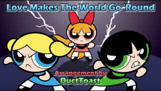 The PowerPuff Girls - Love Makes The World Go 'Round  [Re-arranged By DuctToast]