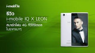 รีวิว i-mobile IQ X LEON สมาร์ทโฟน 4G ทีวีดิจิตอล ในราคาเบาๆ