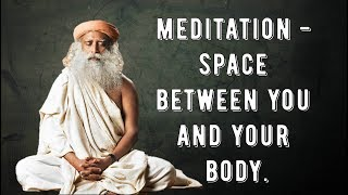 understand meaning of meditation,  little space between you and your body -  sadhguru