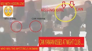 CAN YAMAN KISSED AT NIGHT CLUB .... WHO WAS THIS MYSTERIOUS WOMAN ?. KISS WITH HIDDEN LOVE