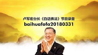 Baihuafofa20180331 卢军宏台长《白话佛法》节目录音