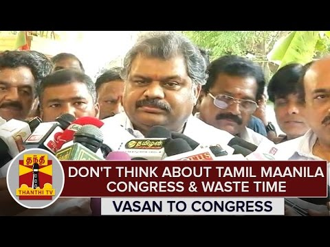 Dont-Think-About-Tamil-Maanila-Congress-Waste-Time--G-K-Vasan-To-Congress