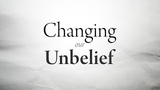 Changing Our Unbelief