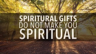 Spiritual Gifts Do Not Make You Spiritual