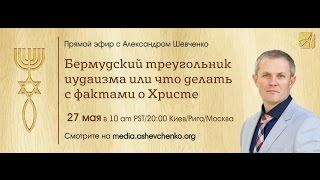 Бермудский треугольник иудаизма или что делать с фактами о Христе. Александр Шевченко