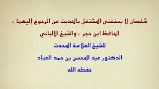 شخصان لا يستغني المشتغل بالحديث عن الرجوع إليهما ابن حجر والألباني للشيخ عبدالمحسن العباد