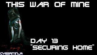 """This War Of Mine: Day 13 """"Securing Home"""""""