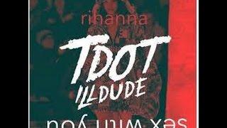 Rihanna - Sex With Me ft Tdot illdude