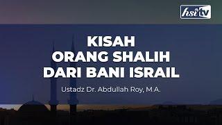 Kisah Orang Shalih Dari Bani Israil – Ustadz Dr. Abdullah Roy, M.A