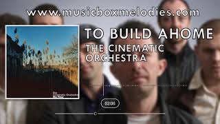 To Build a Home (Music box version) by The Cinematic Orchestra