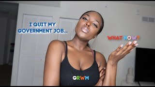 GRWM I QUIT MY GOVERNMENT JOB  WHAT NOW? 