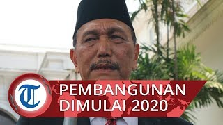 Luhut Panjaitan Sebut Pembangunan Konstruksi Ibu Kota Negara Baru Dimulai 2020, Dikebut Tiga Tahun