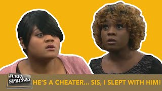 HE'S A CHEATER... SIS, I SLEPT WITH HIM! (The Jerry Springer Show)