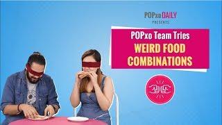 POPxo Team Tries Weird Food Combinations - POPxo