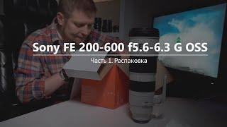 Распаковка объектива Sony FE 200–600mm f/5.6–6.3 G OSS