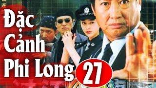 Đặc Cảnh Phi Long - Tập 27 | Phim Hành Động Trung Quốc Hay Nhất 2018 - Thuyết Minh