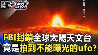 FBI大動作封鎖全球太陽天文台 竟是拍到不能曝光的ufo艦隊!? 關鍵時刻 20180919-4傅鶴齡 馬西屏 黃世聰 朱學恒 王瑞德