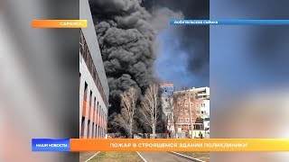 Пожар в строящемся здании поликлиники в Саранске