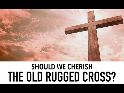 Should we cherish the Old Rugged Cross?