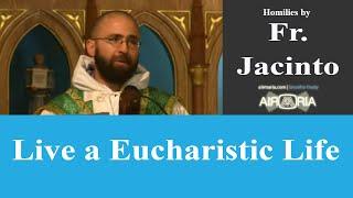 Live a Eucharistic Life - Aug 11 - Homily - Fr Jacinto