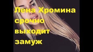 Лена Хромина срочно выходит замуж. ДОМ-2 новости