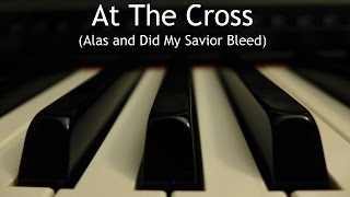 At the Cross (Alas and Did My Savior Bleed) - piano instrumental hymn with lyrics