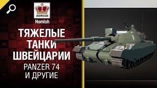 Panzer 74 и другие - Тяжелые Танки Швейцарии - от Homish [World of Tanks]
