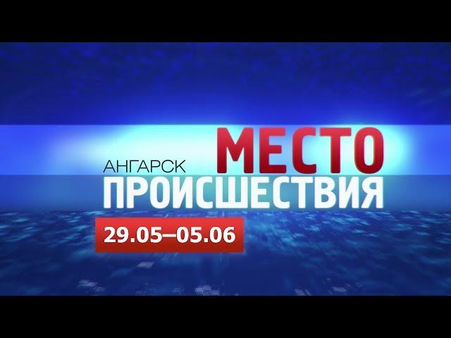«Место происшествия – Ангарск» за 29.05–05.06 2017