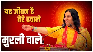 Yeh Jeevan Hai Tere Hawale Murali Wale || Shri Devkinandan Thakurji
