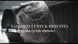 Naif - Benci Untuk Mencinta (Cover By Lara)