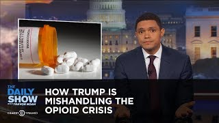 How Trump Is Mishandling the Opioid Crisis: The Daily Show