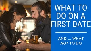 What To Do On a First Date (and what NOT to do)
