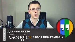 Для Чего Нужен Google+ и Как Правильно с Ним Работать.