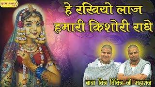 ऐ रखियो लाज हमारी किशोरी राधे !!  Chitra Vichitra Ji Maharaj