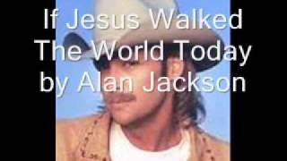 If Jesus Walked The World Today by Alan Jackson