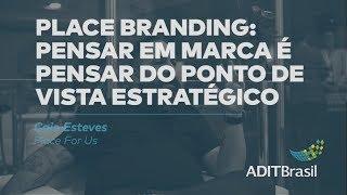Place Branding: pensar em marca do ponto de vista estratégico - Caio Esteves (Place for Us)