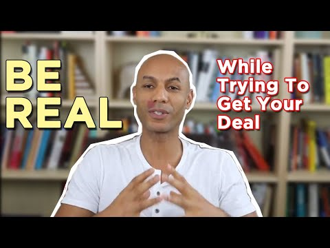BE REAL WHILE TRYING TO GET YOUR DEAL