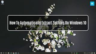 How To Automatically Extract Zip Files On Windows 10