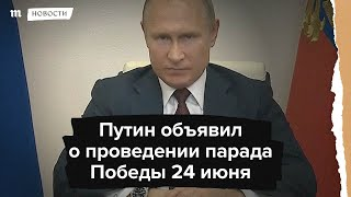 Путин объявил о проведении парада Победы 24 июня.