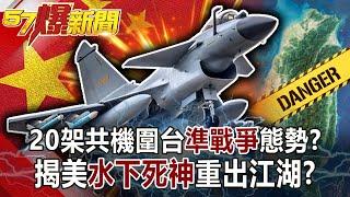 【57爆新聞】20架共機圍台「準戰爭」態勢? 揭美「水下死神」重出江湖!?