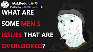 What Are Some Men's Issues That Are Overlooked? (r/AskReddit)