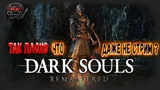 Dark Souls Remastered - Так плохо что даже не стрим ?