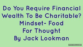 Do You Require Financial Wealth To Be Charitable?- Mindset- Food For Thought By Jack Lookman